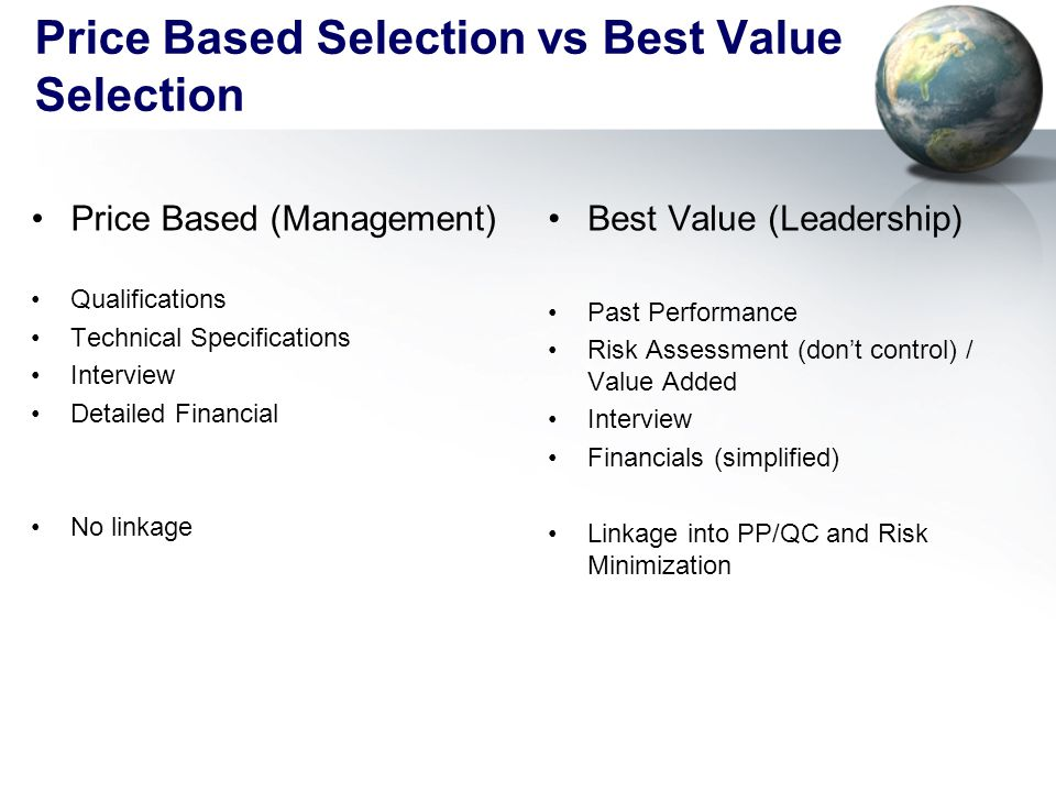 Price Based Selection vs Best Value Selection Price Based (Management) Qualifications Technical Specifications Interview Detailed Financial No linkage Best Value (Leadership) Past Performance Risk Assessment (don't control) / Value Added Interview Financials (simplified) Linkage into PP/QC and Risk Minimization
