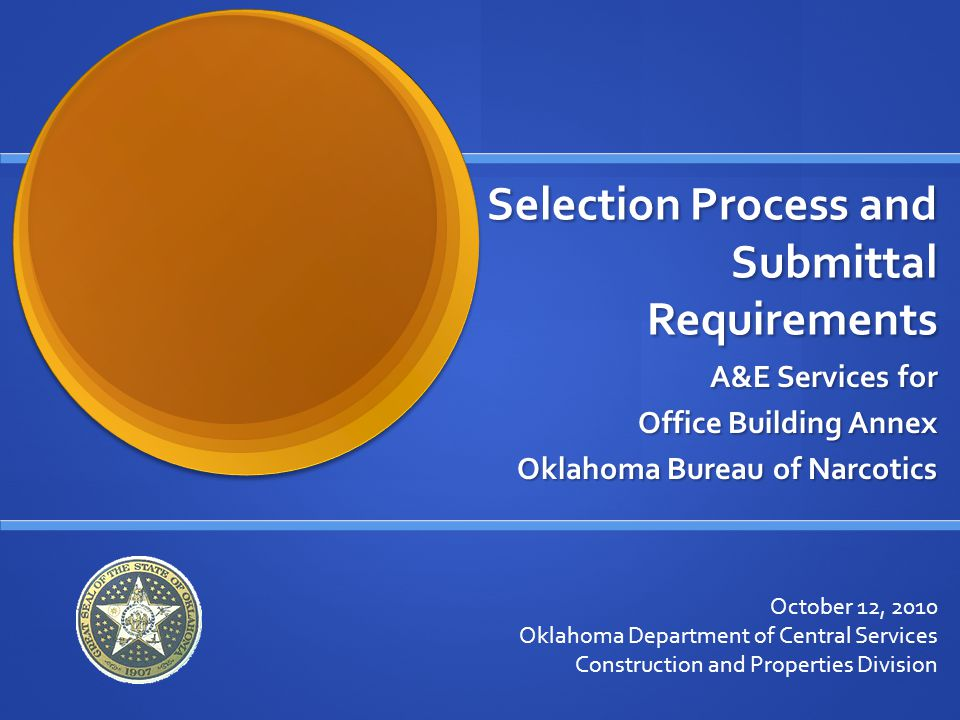 Selection Process and Submittal Requirements A&E Services for Office Building Annex Oklahoma Bureau of Narcotics October 12, 2010 Oklahoma Department of Central Services Construction and Properties Division