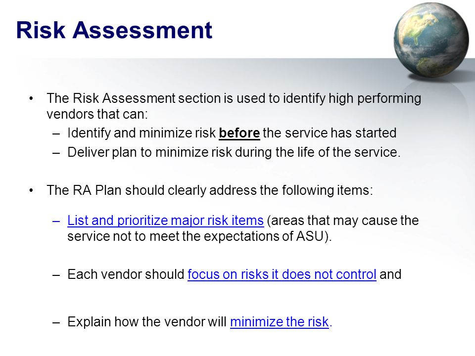 Risk Assessment The Risk Assessment section is used to identify high performing vendors that can: –Identify and minimize risk before the service has started –Deliver plan to minimize risk during the life of the service.