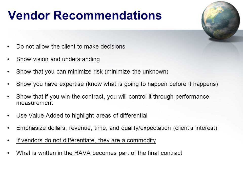 Vendor Recommendations Do not allow the client to make decisions Show vision and understanding Show that you can minimize risk (minimize the unknown) Show you have expertise (know what is going to happen before it happens) Show that if you win the contract, you will control it through performance measurement Use Value Added to highlight areas of differential Emphasize dollars, revenue, time, and quality/expectation (client's interest) If vendors do not differentiate, they are a commodity What is written in the RAVA becomes part of the final contract