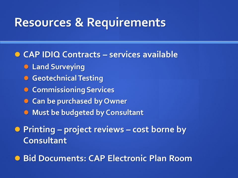 Resources & Requirements CAP IDIQ Contracts – services available CAP IDIQ Contracts – services available Land Surveying Land Surveying Geotechnical Testing Geotechnical Testing Commissioning Services Commissioning Services Can be purchased by Owner Can be purchased by Owner Must be budgeted by Consultant Must be budgeted by Consultant Printing – project reviews – cost borne by Consultant Printing – project reviews – cost borne by Consultant Bid Documents: CAP Electronic Plan Room Bid Documents: CAP Electronic Plan Room