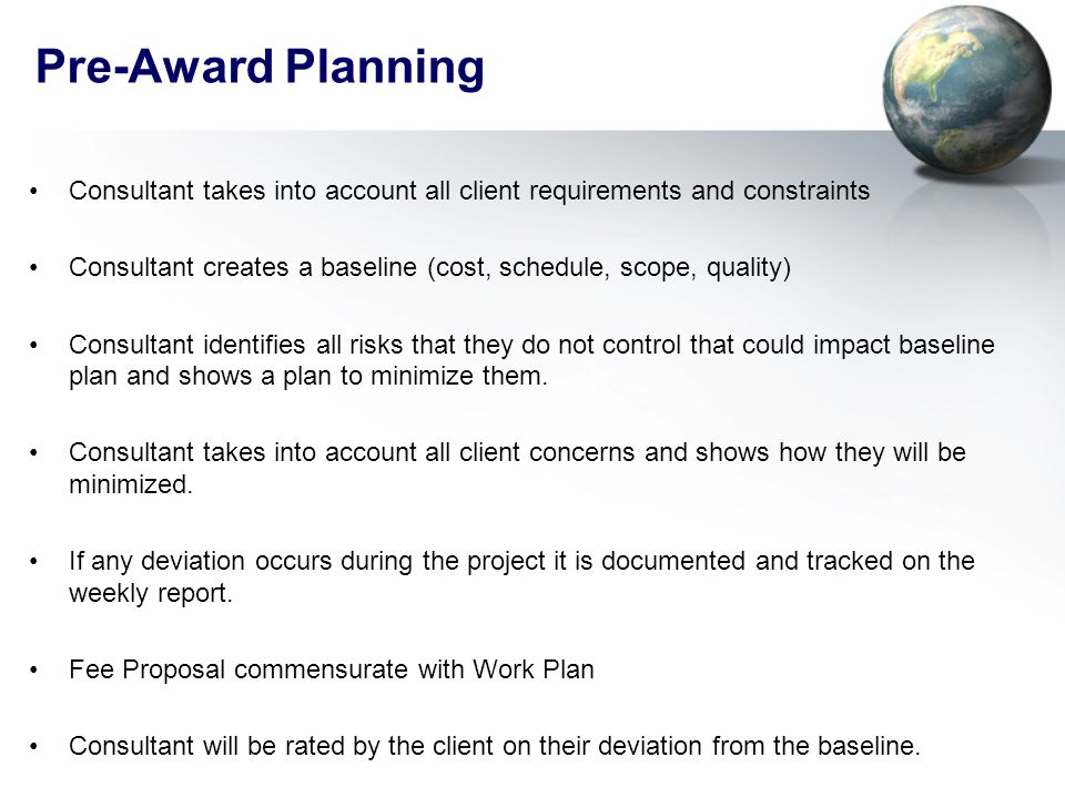 Pre-Award Planning Consultant takes into account all client requirements and constraints Consultant creates a baseline (cost, schedule, scope, quality) Consultant identifies all risks that they do not control that could impact baseline plan and shows a plan to minimize them.