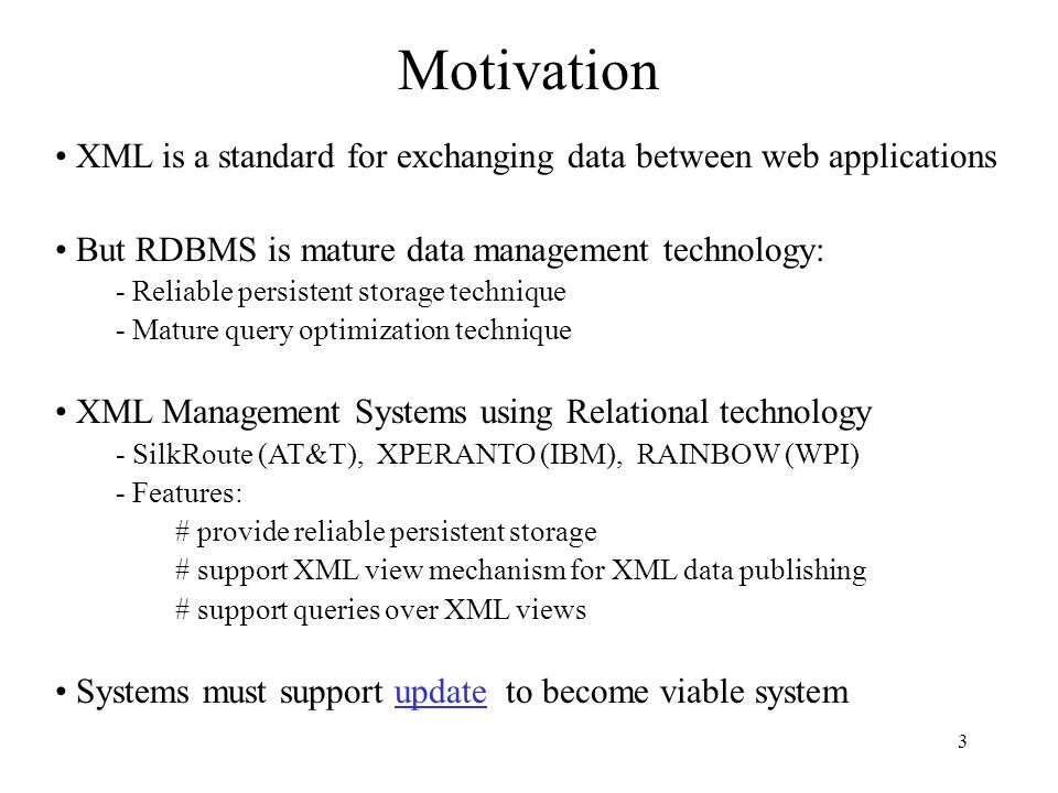3 XML is a standard for exchanging data between web applications But RDBMS is mature data management technology: - Reliable persistent storage technique - Mature query optimization technique XML Management Systems using Relational technology - SilkRoute (AT&T), XPERANTO (IBM), RAINBOW (WPI) - Features: # provide reliable persistent storage # support XML view mechanism for XML data publishing # support queries over XML views Systems must support update to become viable system Motivation