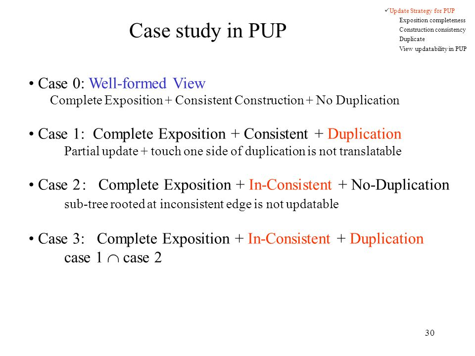 30 Case study in PUP Case 0: Well-formed View Complete Exposition + Consistent Construction + No Duplication Case 1: Complete Exposition + Consistent + Duplication Partial update + touch one side of duplication is not translatable Case 2: Complete Exposition + In-Consistent + No-Duplication sub-tree rooted at inconsistent edge is not updatable Case 3: Complete Exposition + In-Consistent + Duplication case 1  case 2 Update Strategy for PUP Exposition completeness Construction consistency Duplicate View updatability in PUP