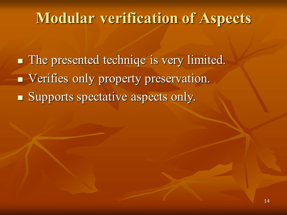 14 Modular verification of Aspects The presented techniqe is very limited. The presented techniqe is very limited. Verifies only property preservation