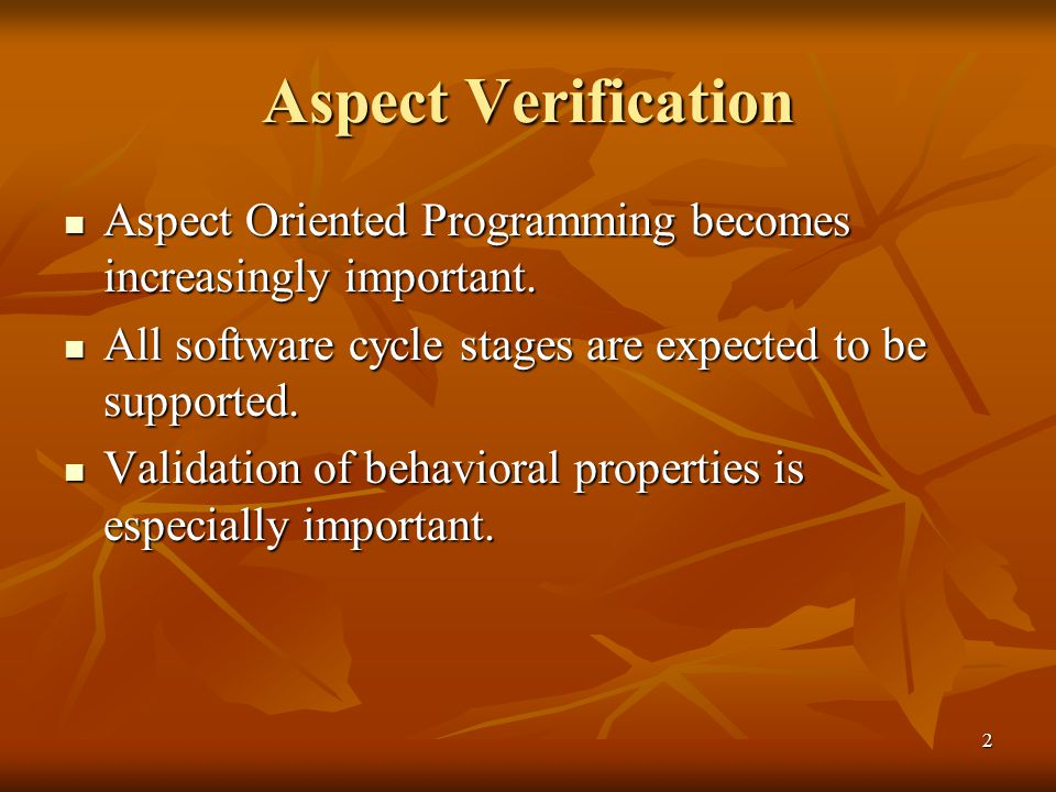 2 Aspect Verification Aspect Oriented Programming becomes increasingly important. Aspect Oriented Programming becomes increasingly important. All soft