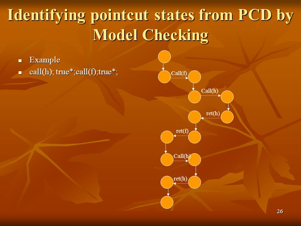 26 Example Example call(h); true*;call(f);true*; call(h); true*;call(f);true*; Call(f) Call(h) ret(h) ret(f) Call(h) ret(h) Identifying pointcut states from PCD by Model Checking