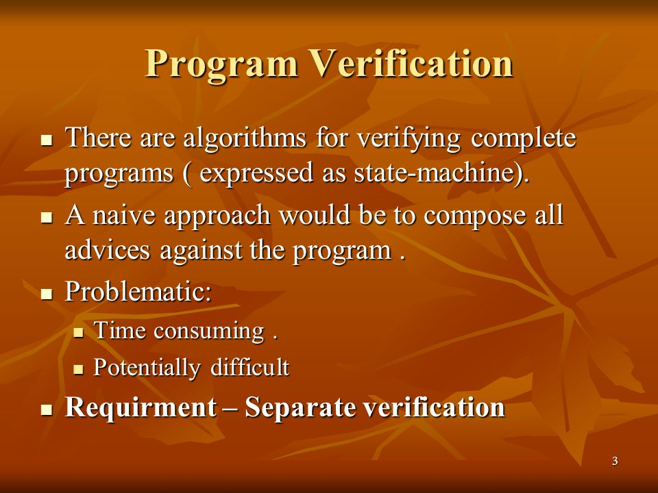 3 Program Verification There are algorithms for verifying complete programs ( expressed as state-machine). There are algorithms for verifying complete