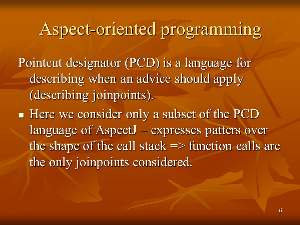 6 Aspect-oriented programming Pointcut designator (PCD) is a language for describing when an advice should apply (describing joinpoints). Here we cons