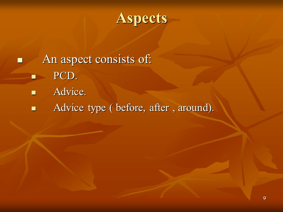 9 Aspects An aspect consists of: An aspect consists of: PCD. PCD. Advice. Advice. Advice type ( before, after, around). Advice type ( before, after, a