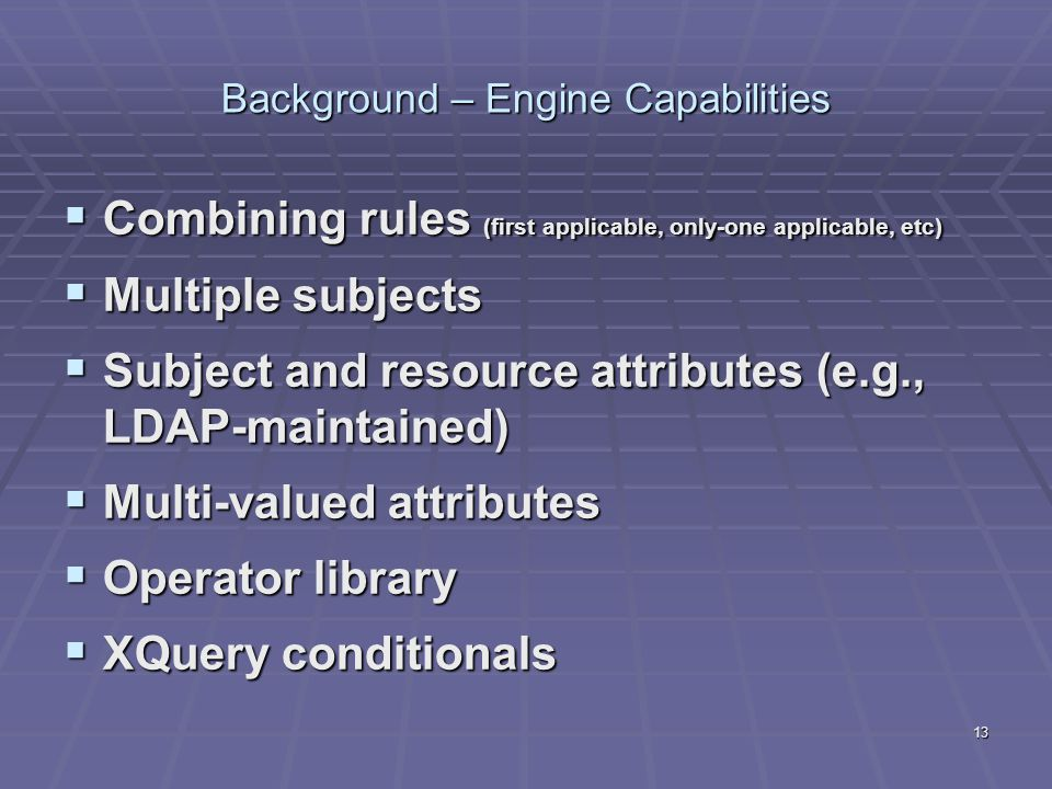 13 Background – Engine Capabilities  Combining rules (first applicable, only-one applicable, etc)  Multiple subjects  Subject and resource attribut