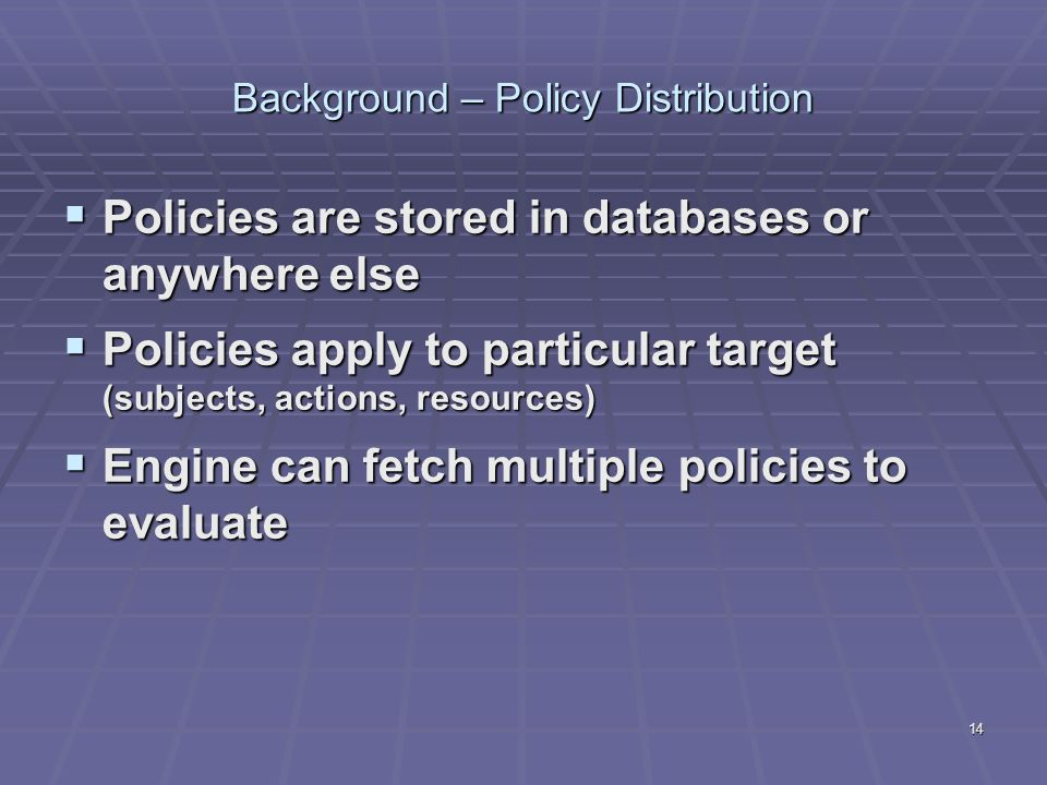 14 Background – Policy Distribution  Policies are stored in databases or anywhere else  Policies apply to particular target (subjects, actions, reso