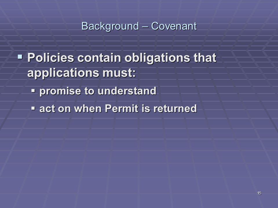 15 Background – Covenant  Policies contain obligations that applications must:  promise to understand  act on when Permit is returned