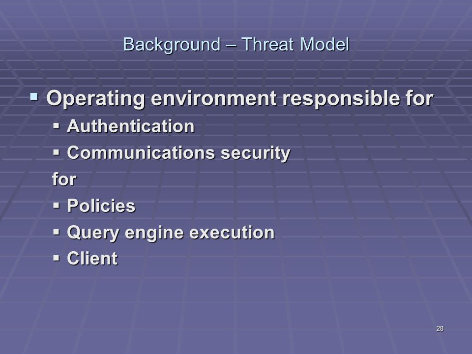 28 Background – Threat Model  Operating environment responsible for  Authentication  Communications security for  Policies  Query engine executio