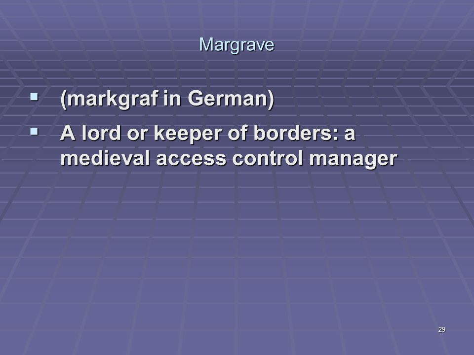 29 Margrave  (markgraf in German)  A lord or keeper of borders: a medieval access control manager