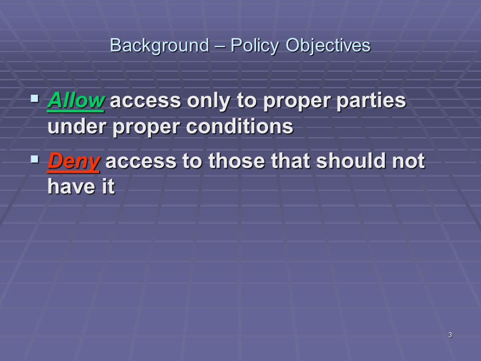 3 Background – Policy Objectives  Allow access only to proper parties under proper conditions  Deny access to those that should not have it