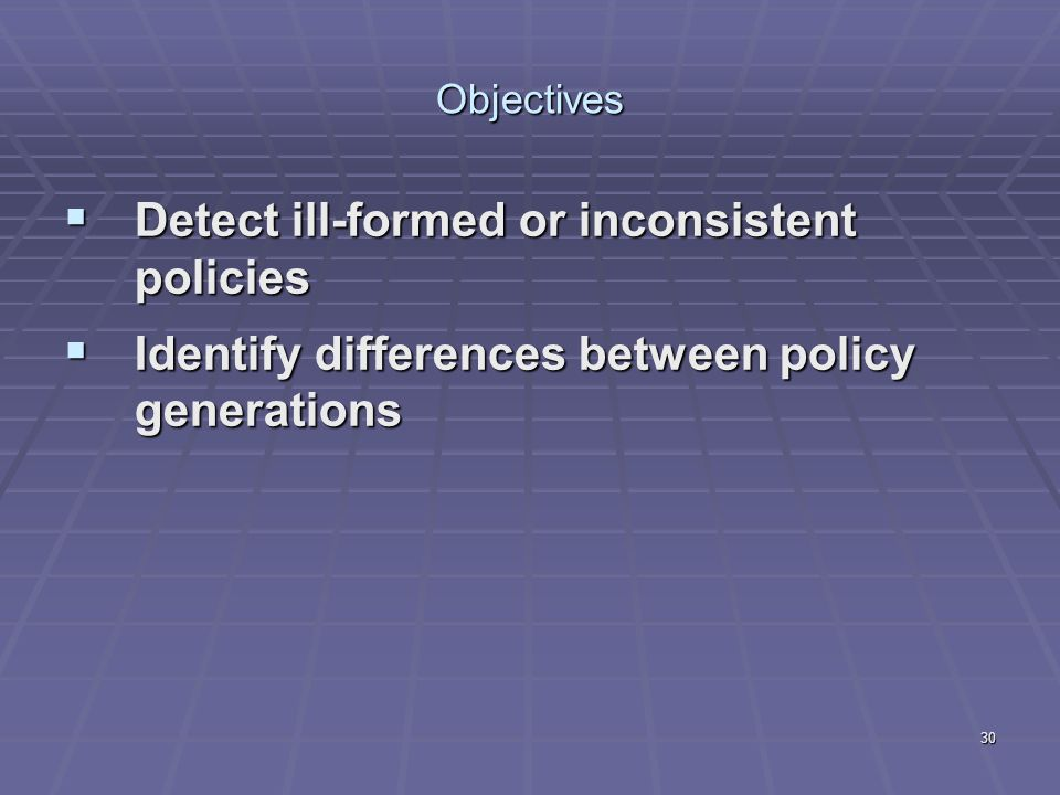 30 Objectives  Detect ill-formed or inconsistent policies  Identify differences between policy generations