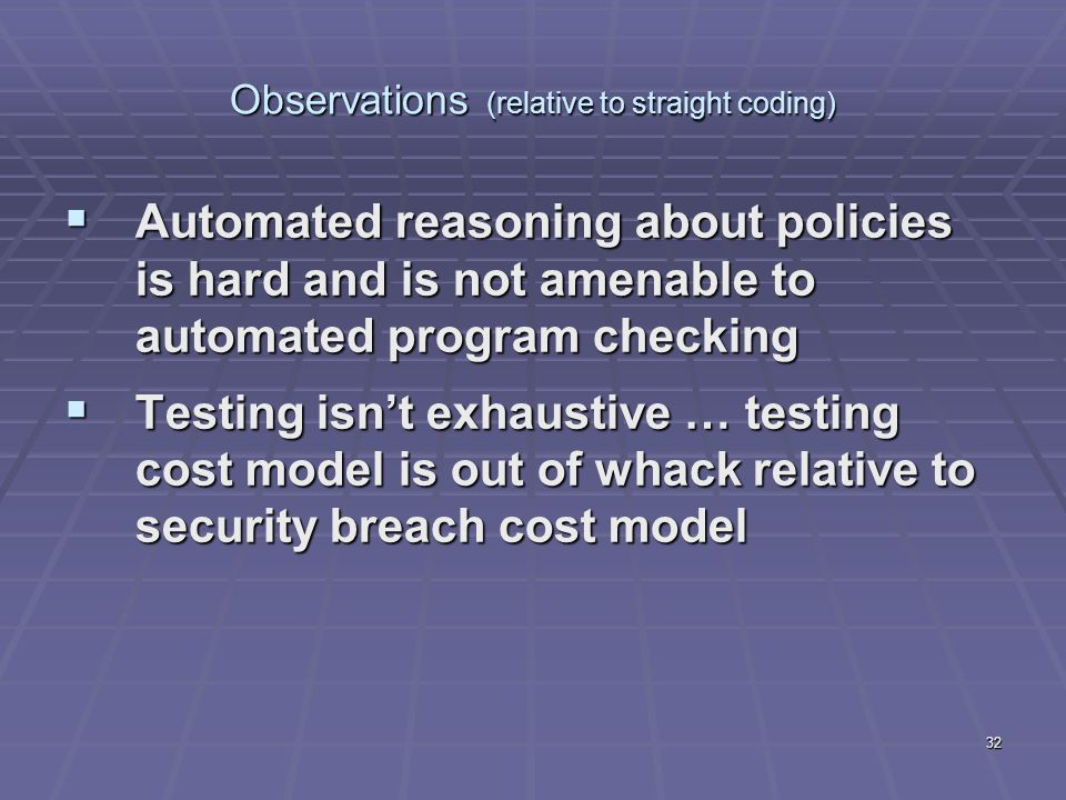 32 Observations (relative to straight coding)  Automated reasoning about policies is hard and is not amenable to automated program checking  Testing isn't exhaustive … testing cost model is out of whack relative to security breach cost model