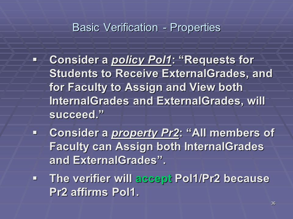 "36 Basic Verification - Properties  Consider a policy Pol1: ""Requests for Students to Receive ExternalGrades, and for Faculty to Assign and View both"
