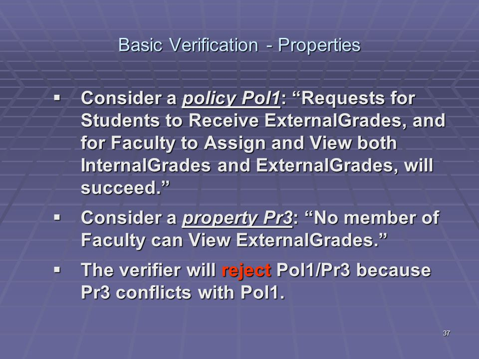 37 Basic Verification - Properties  Consider a policy Pol1: Requests for Students to Receive ExternalGrades, and for Faculty to Assign and View both InternalGrades and ExternalGrades, will succeed.  Consider a property Pr3: No member of Faculty can View ExternalGrades.  The verifier will reject Pol1/Pr3 because Pr3 conflicts with Pol1.
