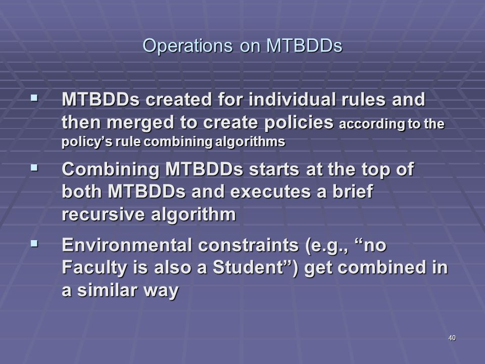 40 Operations on MTBDDs  MTBDDs created for individual rules and then merged to create policies according to the policy's rule combining algorithms  Combining MTBDDs starts at the top of both MTBDDs and executes a brief recursive algorithm  Environmental constraints (e.g., no Faculty is also a Student ) get combined in a similar way