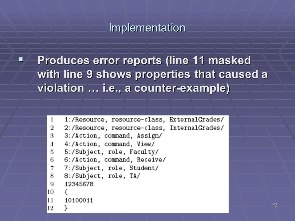 43 Implementation  Produces error reports (line 11 masked with line 9 shows properties that caused a violation … i.e., a counter-example)