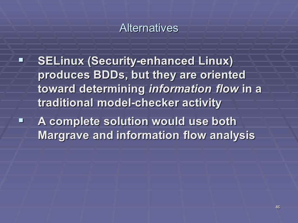46 Alternatives  SELinux (Security-enhanced Linux) produces BDDs, but they are oriented toward determining information flow in a traditional model-checker activity  A complete solution would use both Margrave and information flow analysis