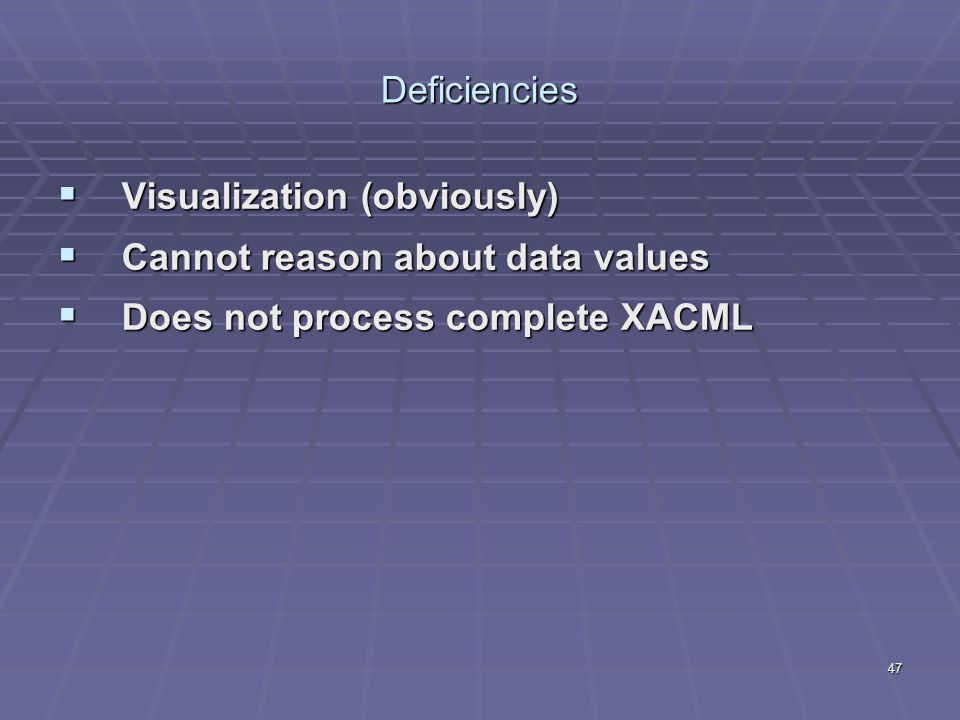 47 Deficiencies  Visualization (obviously)  Cannot reason about data values  Does not process complete XACML