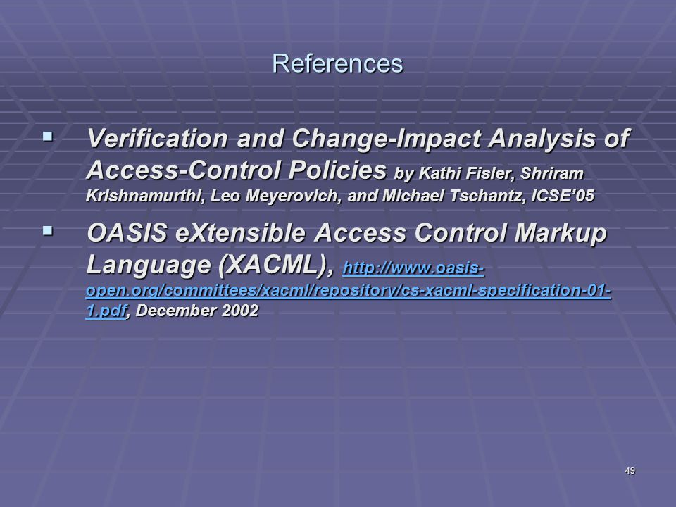 49 References  Verification and Change-Impact Analysis of Access-Control Policies by Kathi Fisler, Shriram Krishnamurthi, Leo Meyerovich, and Michael Tschantz, ICSE'05  OASIS eXtensible Access Control Markup Language (XACML), http://www.oasis- open.org/committees/xacml/repository/cs-xacml-specification-01- 1.pdf, December 2002 http://www.oasis- open.org/committees/xacml/repository/cs-xacml-specification-01- 1.pdf http://www.oasis- open.org/committees/xacml/repository/cs-xacml-specification-01- 1.pdf
