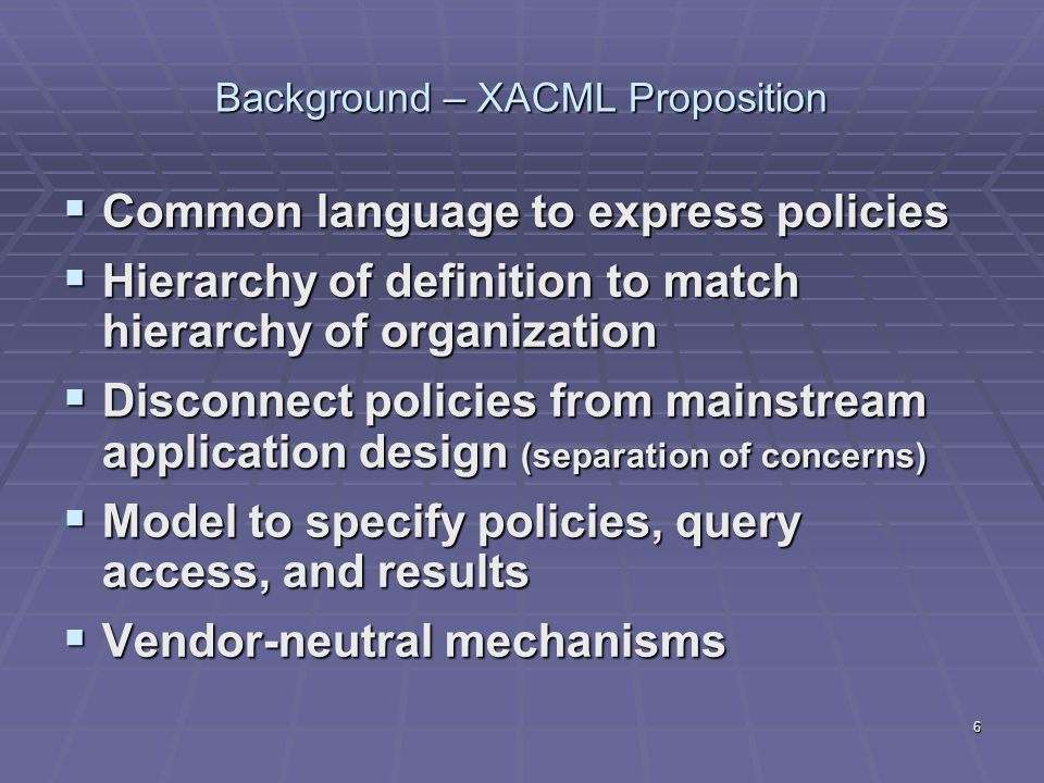 6 Background – XACML Proposition  Common language to express policies  Hierarchy of definition to match hierarchy of organization  Disconnect polic