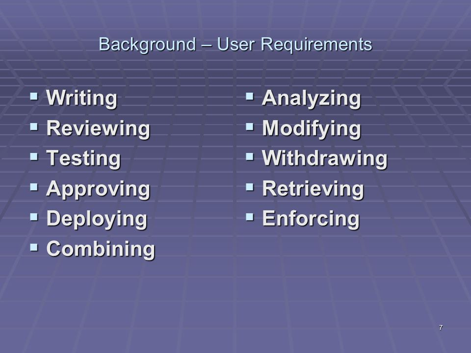 7 Background – User Requirements  Writing  Reviewing  Testing  Approving  Deploying  Combining  Analyzing  Modifying  Withdrawing  Retrieving  Enforcing