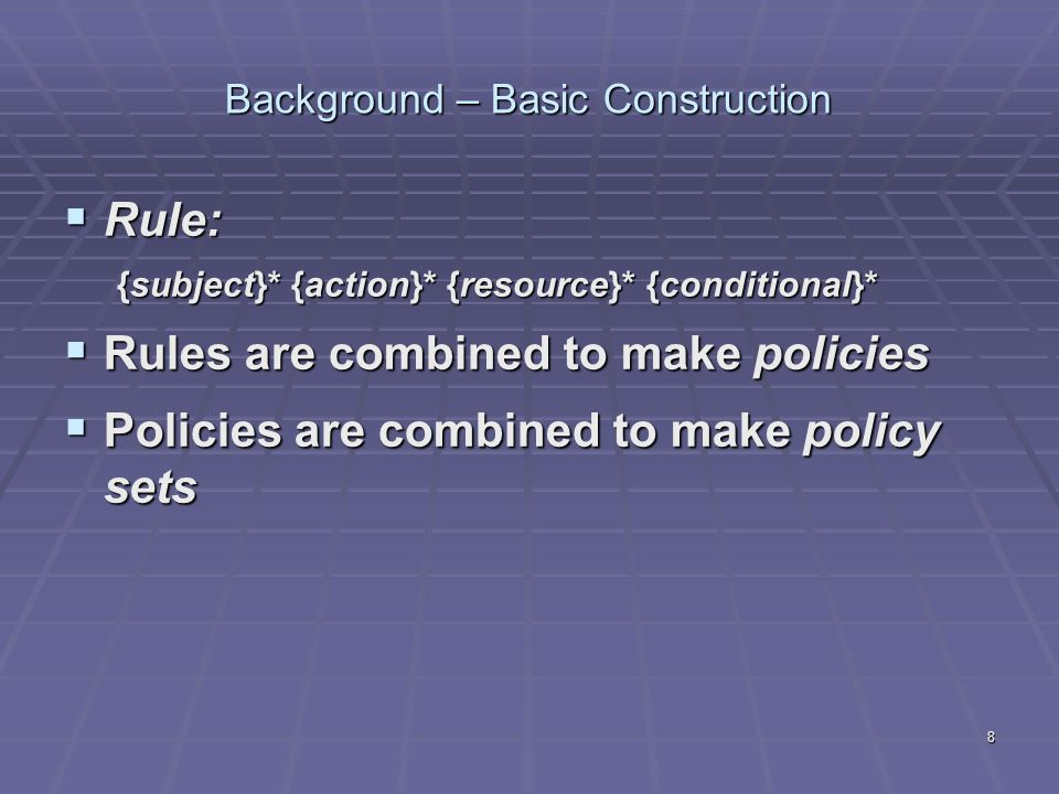 8 Background – Basic Construction  Rule: {subject}* {action}* {resource}* {conditional}*  Rules are combined to make policies  Policies are combined to make policy sets