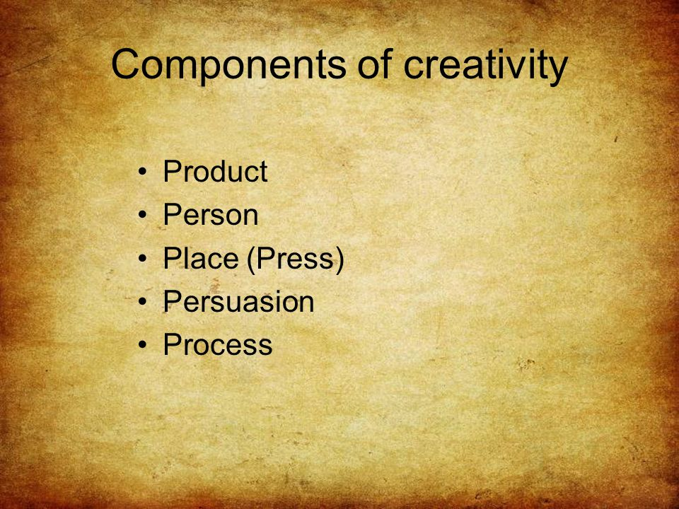 Components of creativity Product Person Place (Press) Persuasion Process