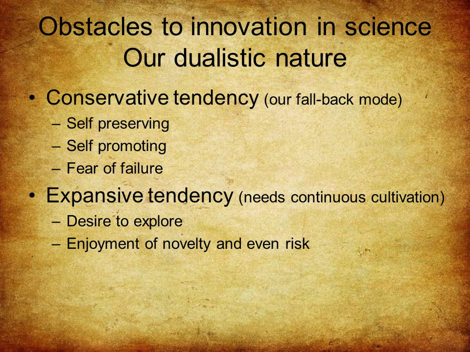 Obstacles to innovation in science Our dualistic nature Conservative tendency (our fall-back mode) –Self preserving –Self promoting –Fear of failure Expansive tendency (needs continuous cultivation) –Desire to explore –Enjoyment of novelty and even risk