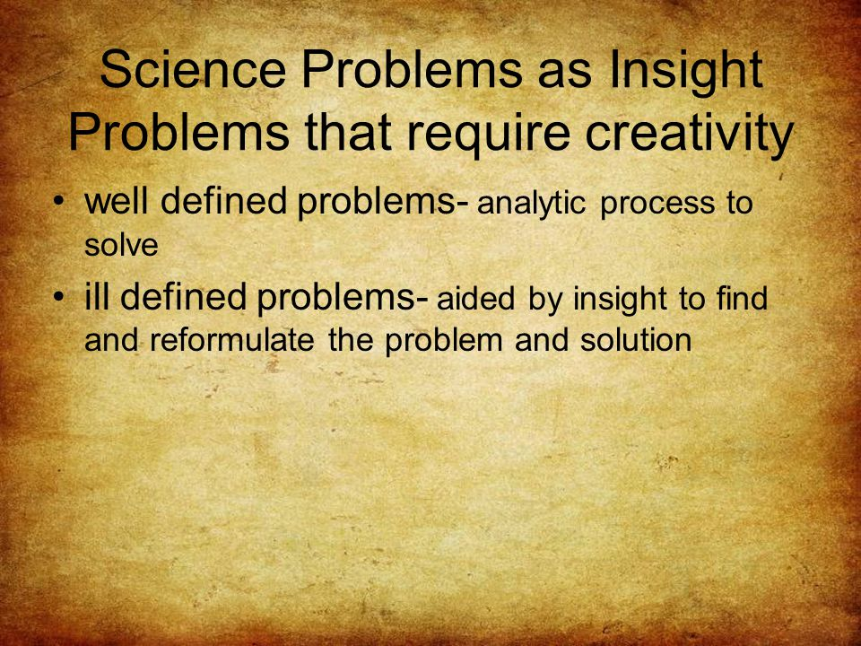 Science Problems as Insight Problems that require creativity well defined problems- analytic process to solve ill defined problems- aided by insight to find and reformulate the problem and solution