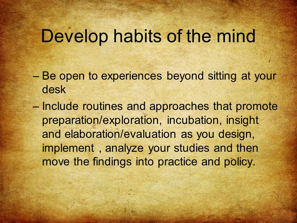 Develop habits of the mind –Be open to experiences beyond sitting at your desk –Include routines and approaches that promote preparation/exploration, incubation, insight and elaboration/evaluation as you design, implement, analyze your studies and then move the findings into practice and policy.