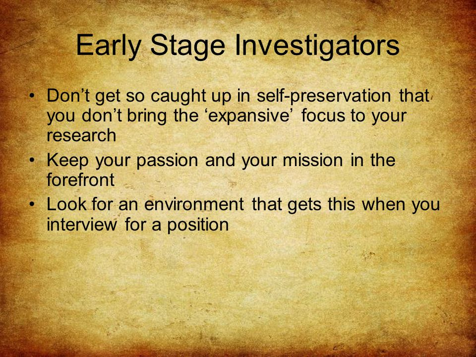 Early Stage Investigators Don't get so caught up in self-preservation that you don't bring the 'expansive' focus to your research Keep your passion and your mission in the forefront Look for an environment that gets this when you interview for a position