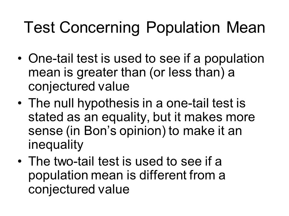 Test Concerning Population Mean One-tail test is used to see if a population mean is greater than (or less than) a conjectured value The null hypothesis in a one-tail test is stated as an equality, but it makes more sense (in Bon's opinion) to make it an inequality The two-tail test is used to see if a population mean is different from a conjectured value