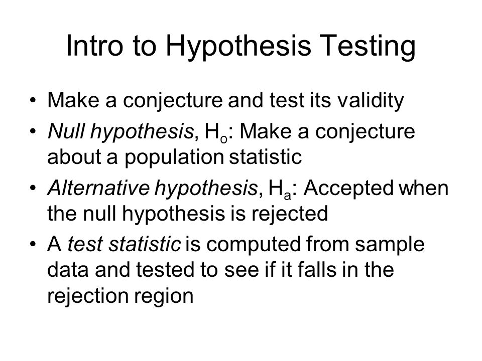 Intro to Hypothesis Testing Make a conjecture and test its validity Null hypothesis, H o : Make a conjecture about a population statistic Alternative hypothesis, H a : Accepted when the null hypothesis is rejected A test statistic is computed from sample data and tested to see if it falls in the rejection region