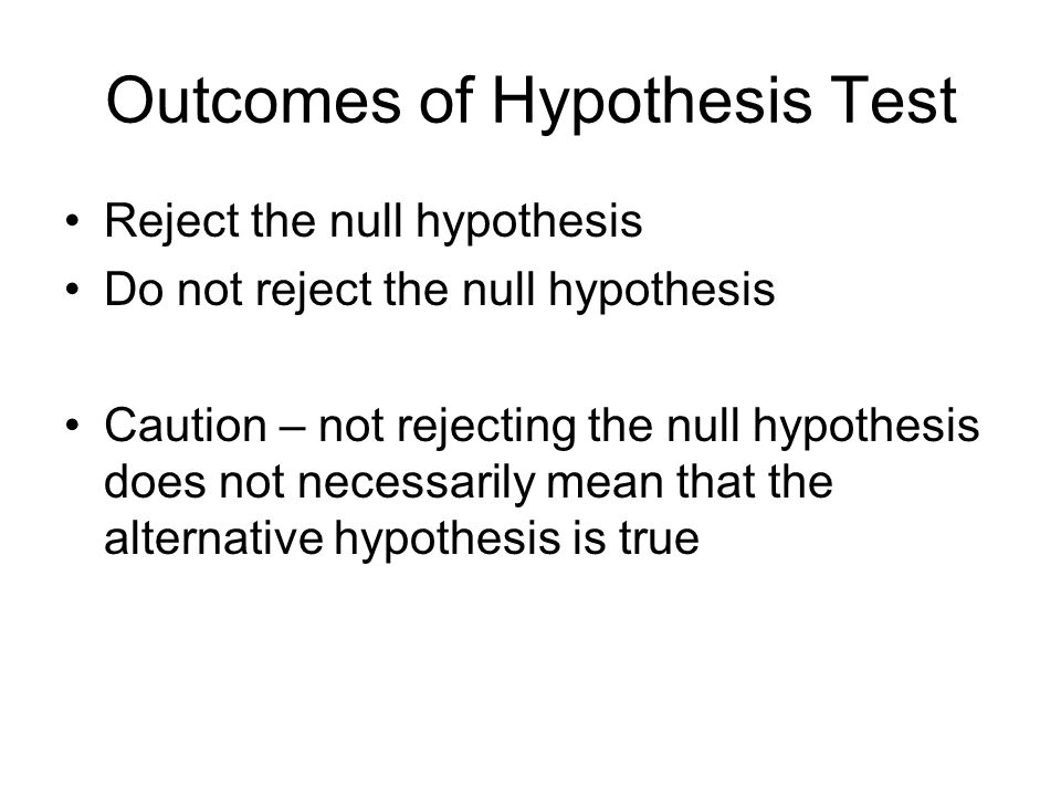 Outcomes of Hypothesis Test Reject the null hypothesis Do not reject the null hypothesis Caution – not rejecting the null hypothesis does not necessarily mean that the alternative hypothesis is true