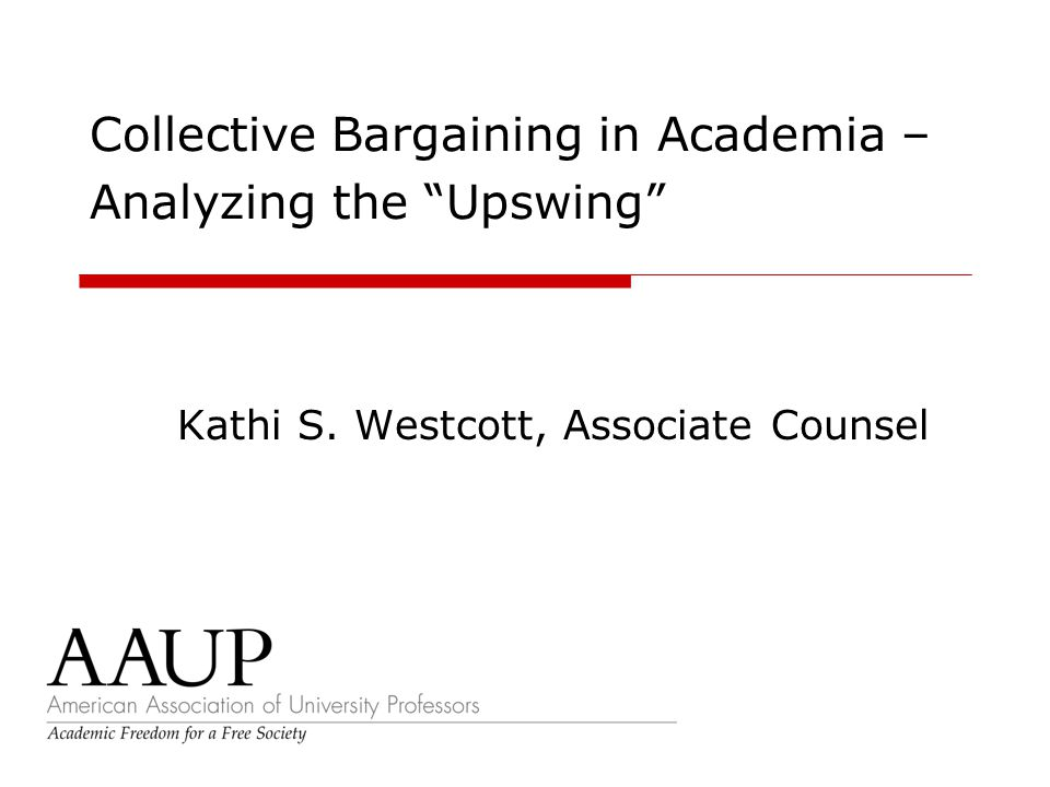 Collective Bargaining in Academia – Analyzing the Upswing Kathi S. Westcott, Associate Counsel