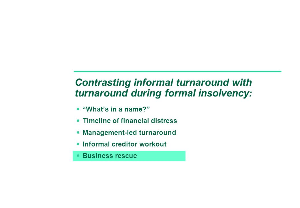 Contrasting informal turnaround with turnaround during formal insolvency :  What's in a name  Timeline of financial distress  Management-led turnaround  Informal creditor workout  Business rescue