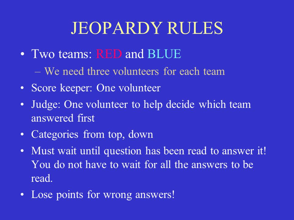 JEOPARDY RULES Two teams: RED and BLUE –We need three volunteers for each team Score keeper: One volunteer Judge: One volunteer to help decide which team answered first Categories from top, down Must wait until question has been read to answer it.