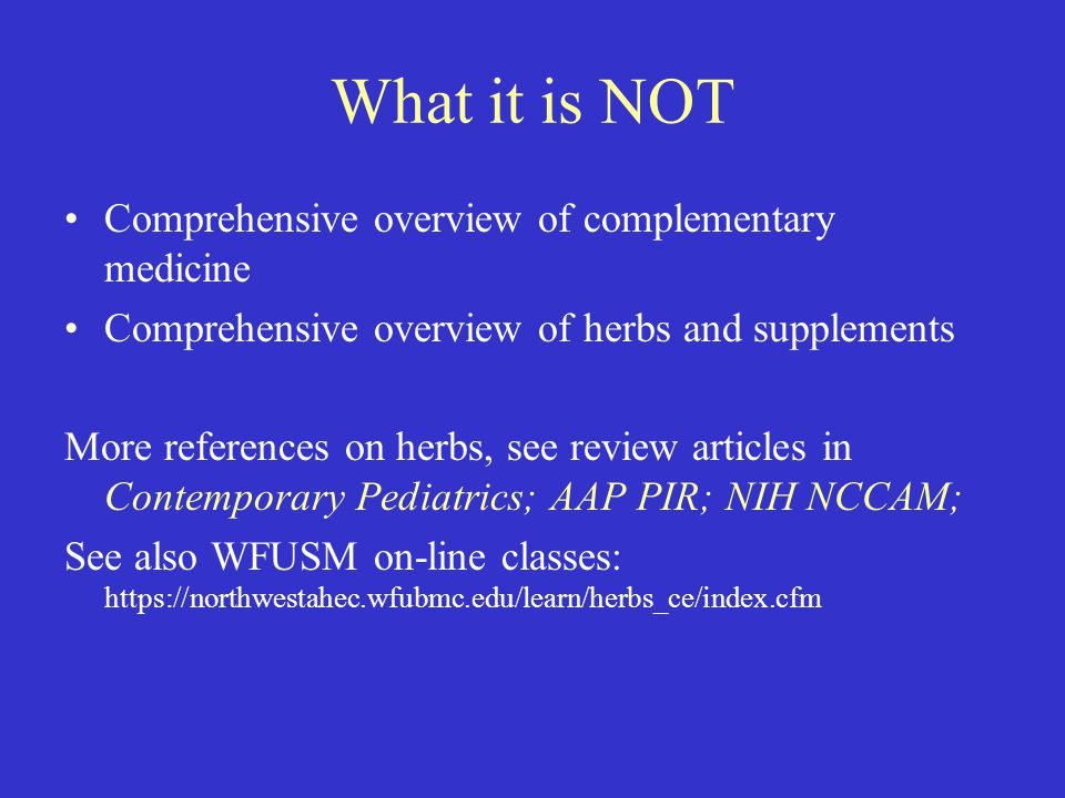 What it is NOT Comprehensive overview of complementary medicine Comprehensive overview of herbs and supplements More references on herbs, see review articles in Contemporary Pediatrics; AAP PIR; NIH NCCAM; See also WFUSM on-line classes: https://northwestahec.wfubmc.edu/learn/herbs_ce/index.cfm