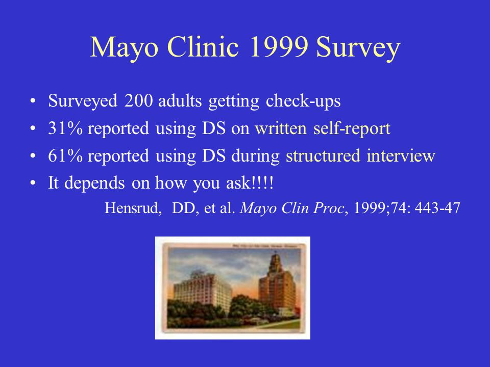 Mayo Clinic 1999 Survey Surveyed 200 adults getting check-ups 31% reported using DS on written self-report 61% reported using DS during structured interview It depends on how you ask!!!.