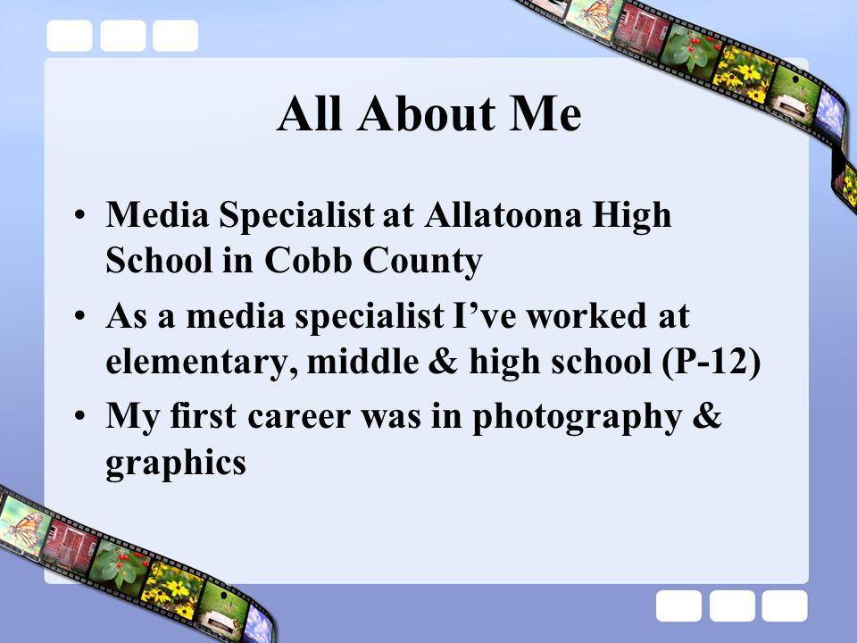 All About Me Media Specialist at Allatoona High School in Cobb County As a media specialist I've worked at elementary, middle & high school (P-12) My first career was in photography & graphics
