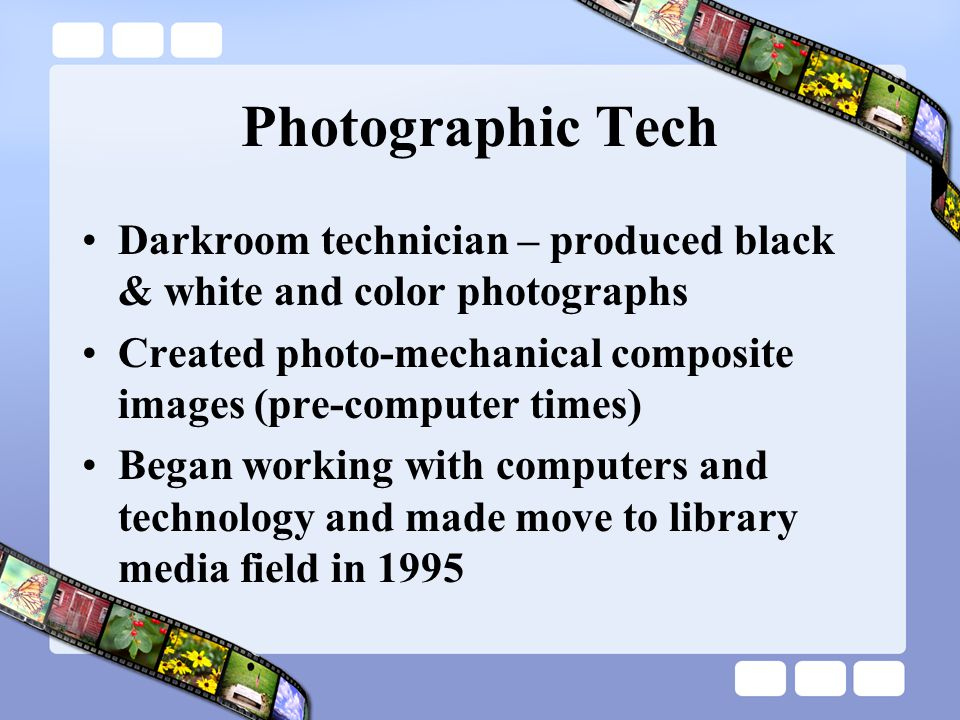 Photographic Tech Darkroom technician – produced black & white and color photographs Created photo-mechanical composite images (pre-computer times) Began working with computers and technology and made move to library media field in 1995