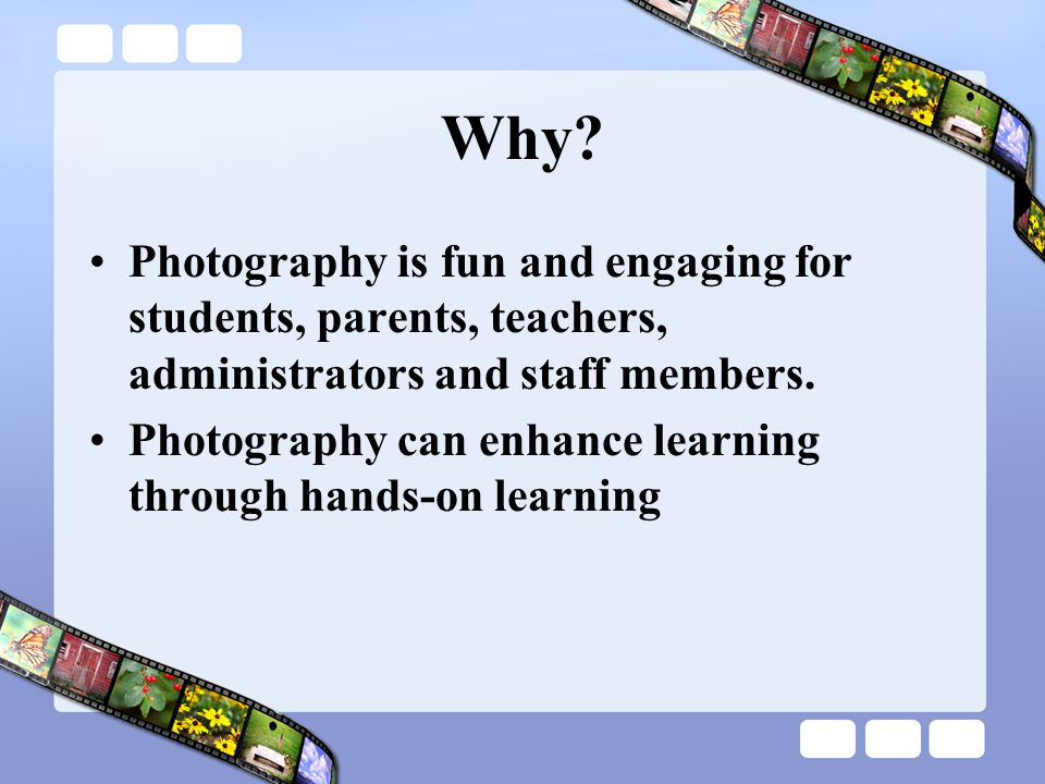 Why? Photography is fun and engaging for students, parents, teachers, administrators and staff members. Photography can enhance learning through hands