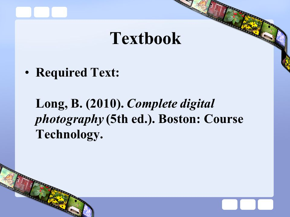 Textbook Required Text: Long, B. (2010). Complete digital photography (5th ed.). Boston: Course Technology.