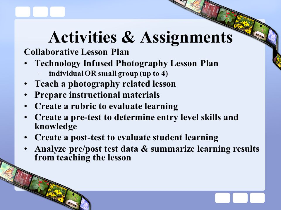 Activities & Assignments Collaborative Lesson Plan Technology Infused Photography Lesson Plan – individual OR small group (up to 4) Teach a photograph